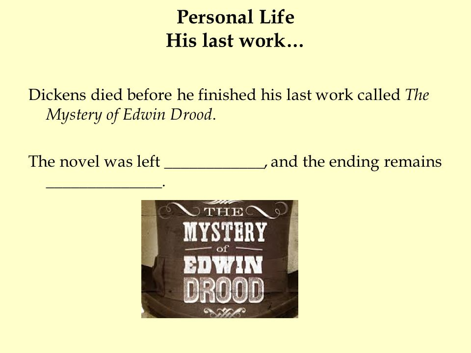 Personal Life His last work… Dickens died before he finished his last work called The Mystery of Edwin Drood.