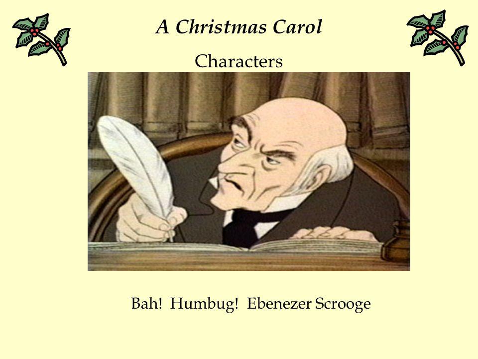 A Christmas Carol Characters Bah! Humbug! Ebenezer Scrooge