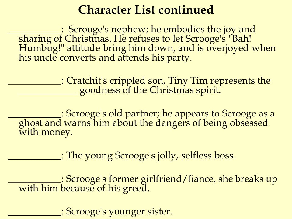 Character List continued ___________: Scrooge s nephew; he embodies the joy and sharing of Christmas.