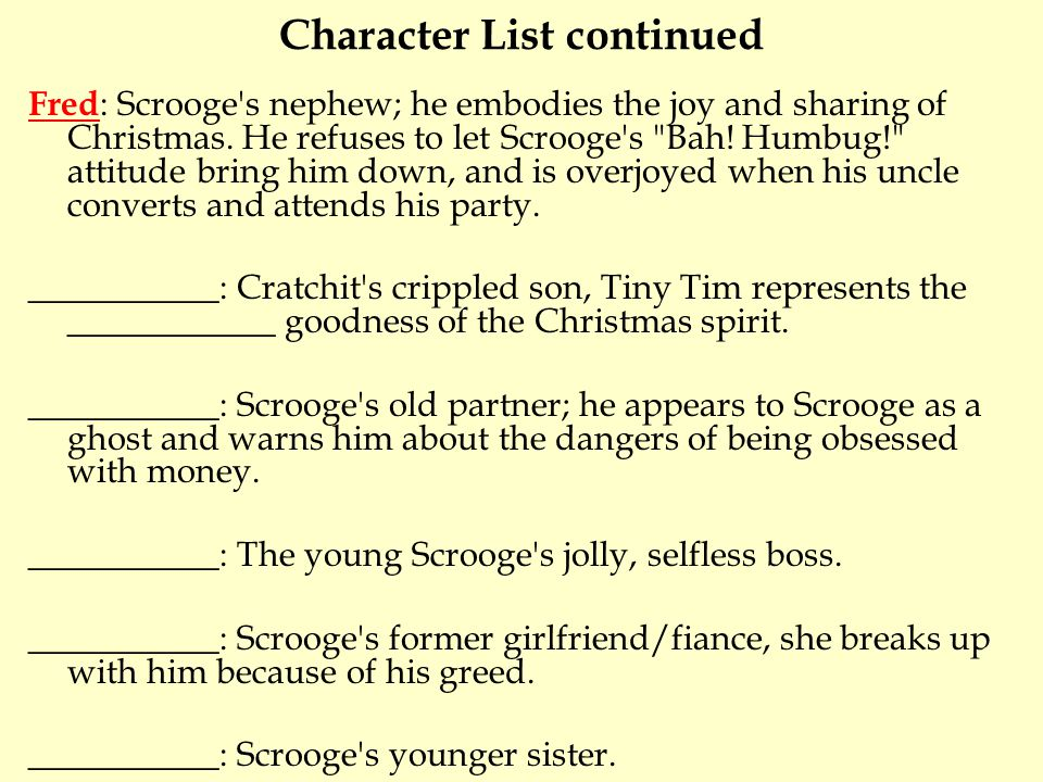 Character List continued Fred : Scrooge s nephew; he embodies the joy and sharing of Christmas.