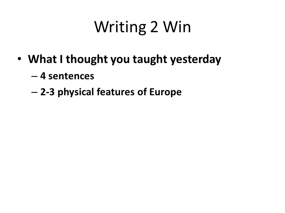 Writing 2 Win What I thought you taught yesterday – 4 sentences – 2-3 physical features of Europe