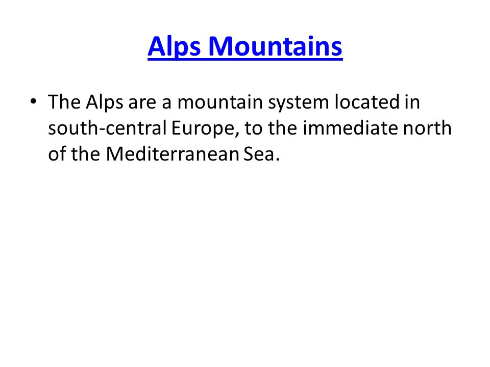 Alps Mountains The Alps are a mountain system located in south-central Europe, to the immediate north of the Mediterranean Sea.