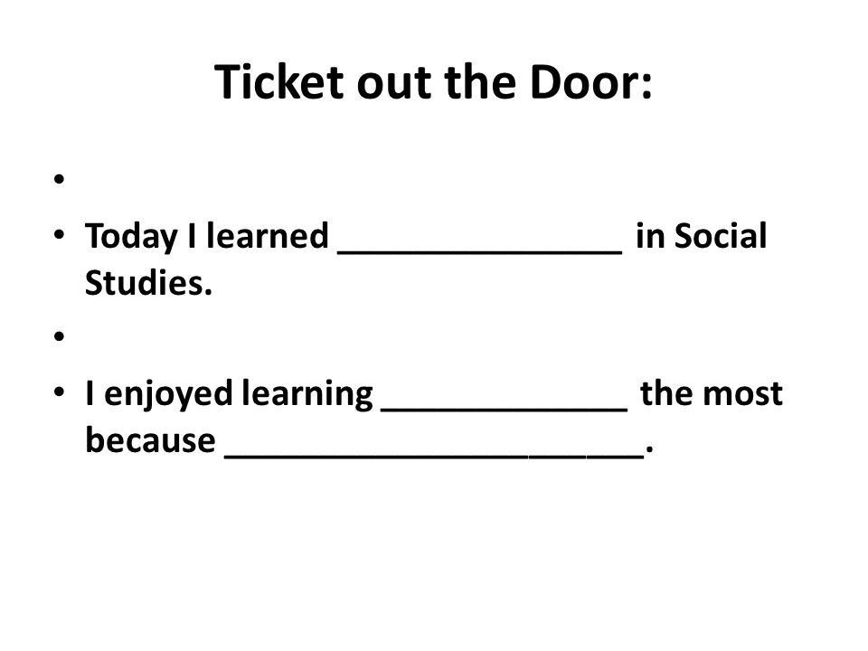 Ticket out the Door: Today I learned _______________ in Social Studies.