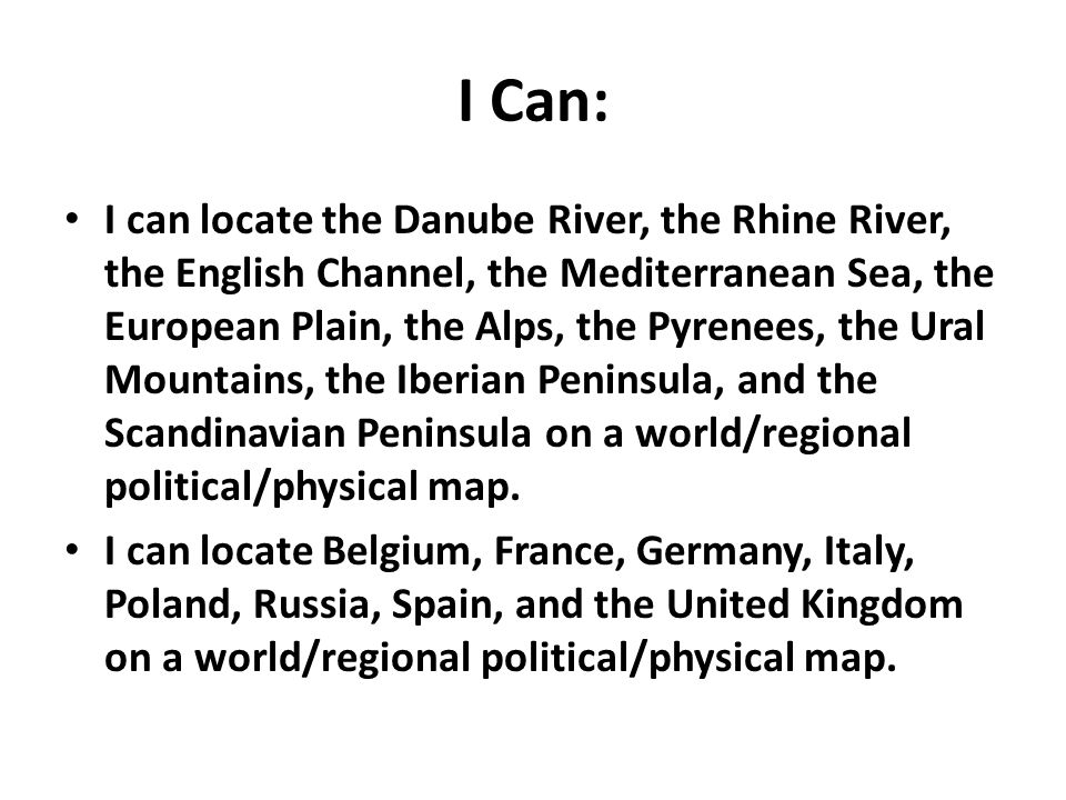 I Can: I can locate the Danube River, the Rhine River, the English Channel, the Mediterranean Sea, the European Plain, the Alps, the Pyrenees, the Ural Mountains, the Iberian Peninsula, and the Scandinavian Peninsula on a world/regional political/physical map.