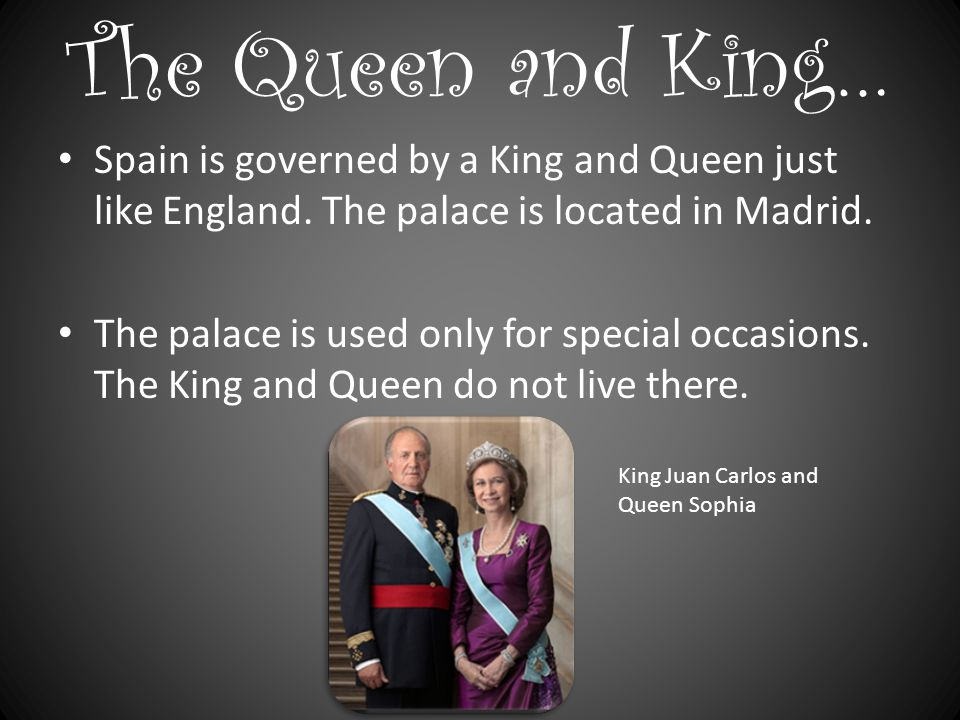 The Queen and King… Spain is governed by a King and Queen just like England.