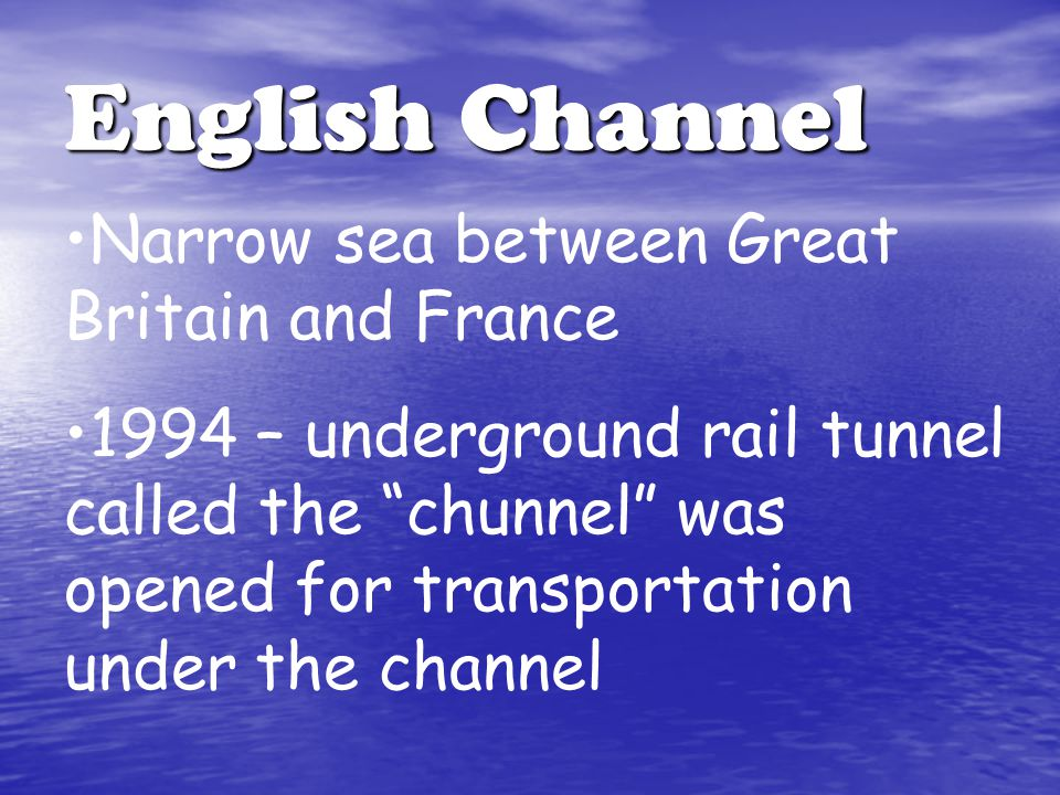 English Channel Narrow sea between Great Britain and France 1994 – underground rail tunnel called the chunnel was opened for transportation under the channel