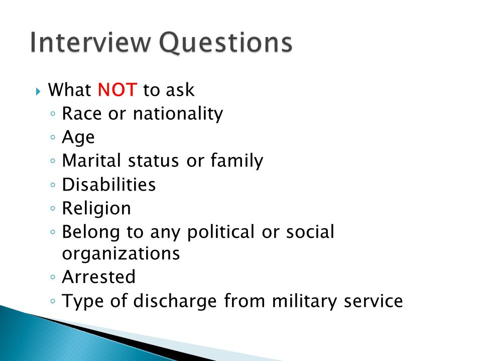 What NOT to ask ◦ Race or nationality ◦ Age ◦ Marital status or family ◦ Disabilities ◦ Religion ◦ Belong to any political or social organizations ◦ Arrested ◦ Type of discharge from military service