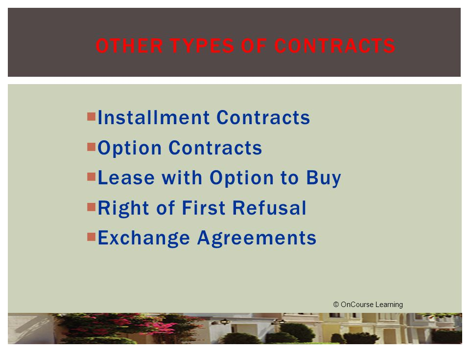  Installment Contracts  Option Contracts  Lease with Option to Buy  Right of First Refusal  Exchange Agreements OTHER TYPES OF CONTRACTS © OnCourse Learning