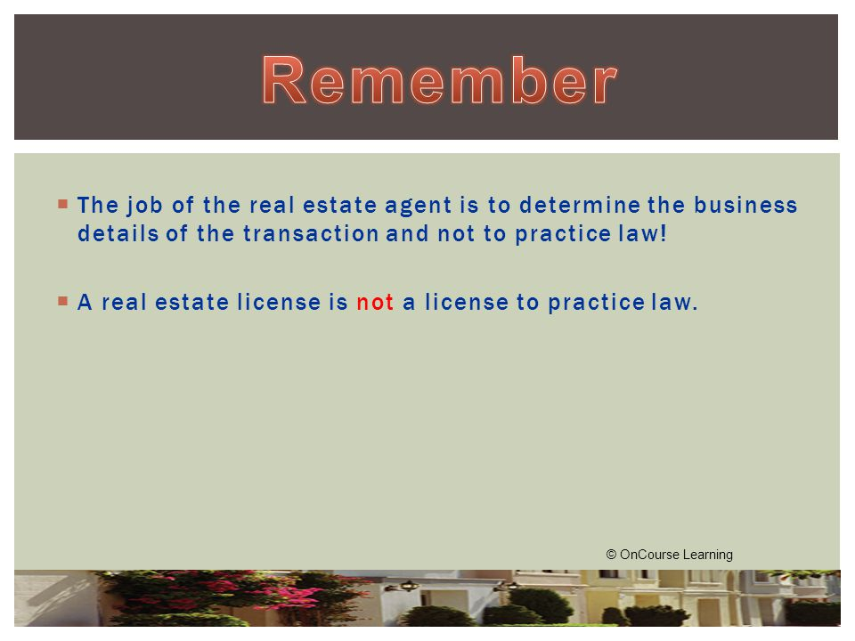  The job of the real estate agent is to determine the business details of the transaction and not to practice law.