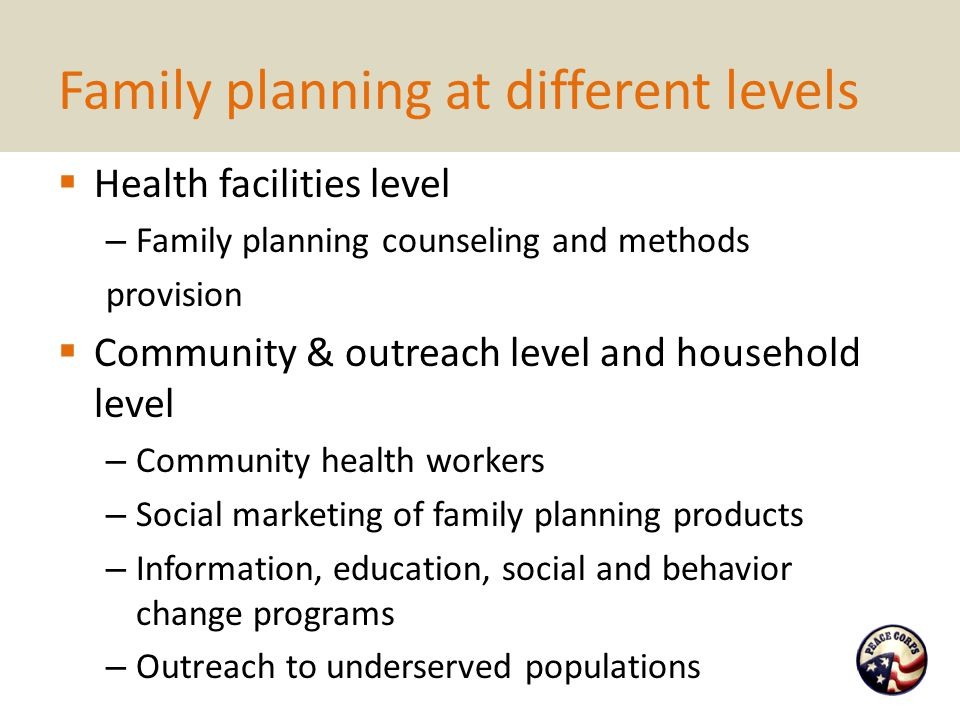 Family planning at different levels  Health facilities level – Family planning counseling and methods provision  Community & outreach level and household level – Community health workers – Social marketing of family planning products – Information, education, social and behavior change programs – Outreach to underserved populations