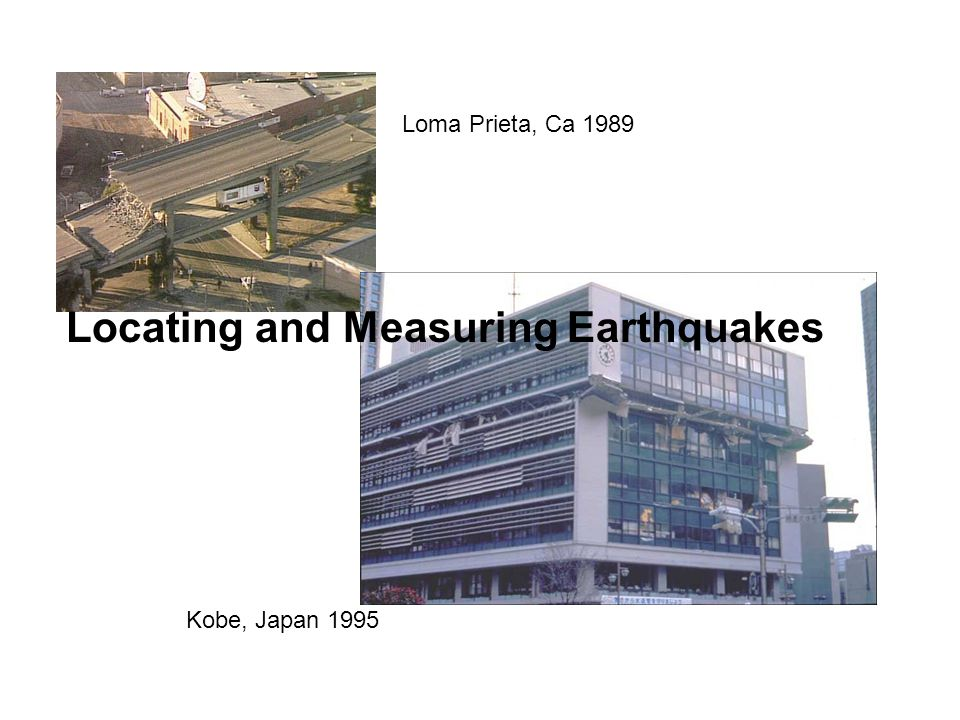 Locating and Measuring Earthquakes Loma Prieta, Ca 1989 Kobe, Japan 1995