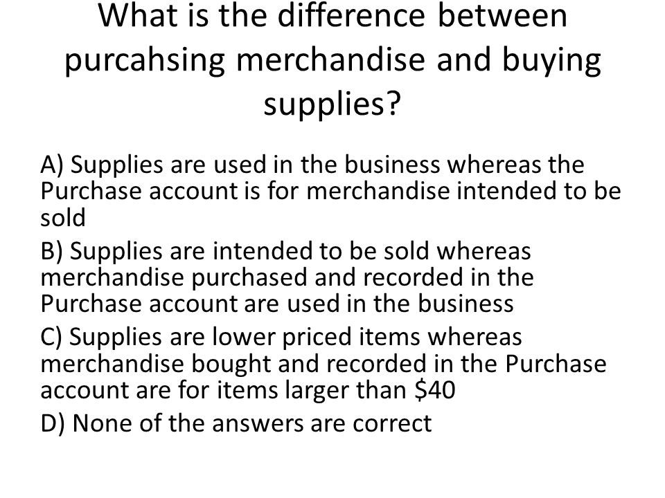 What is the difference between purcahsing merchandise and buying supplies.