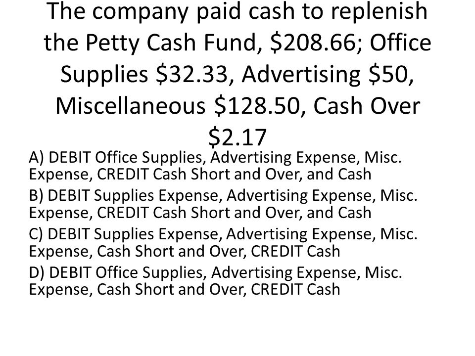 The company paid cash to replenish the Petty Cash Fund, $208.66; Office Supplies $32.33, Advertising $50, Miscellaneous $128.50, Cash Over $2.17 A) DEBIT Office Supplies, Advertising Expense, Misc.
