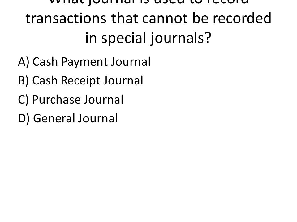 What journal is used to record transactions that cannot be recorded in special journals.