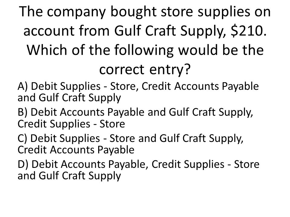 The company bought store supplies on account from Gulf Craft Supply, $210.