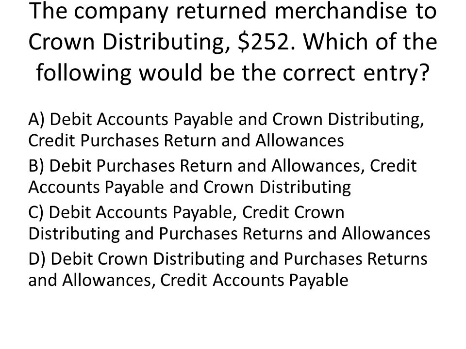 The company returned merchandise to Crown Distributing, $252.
