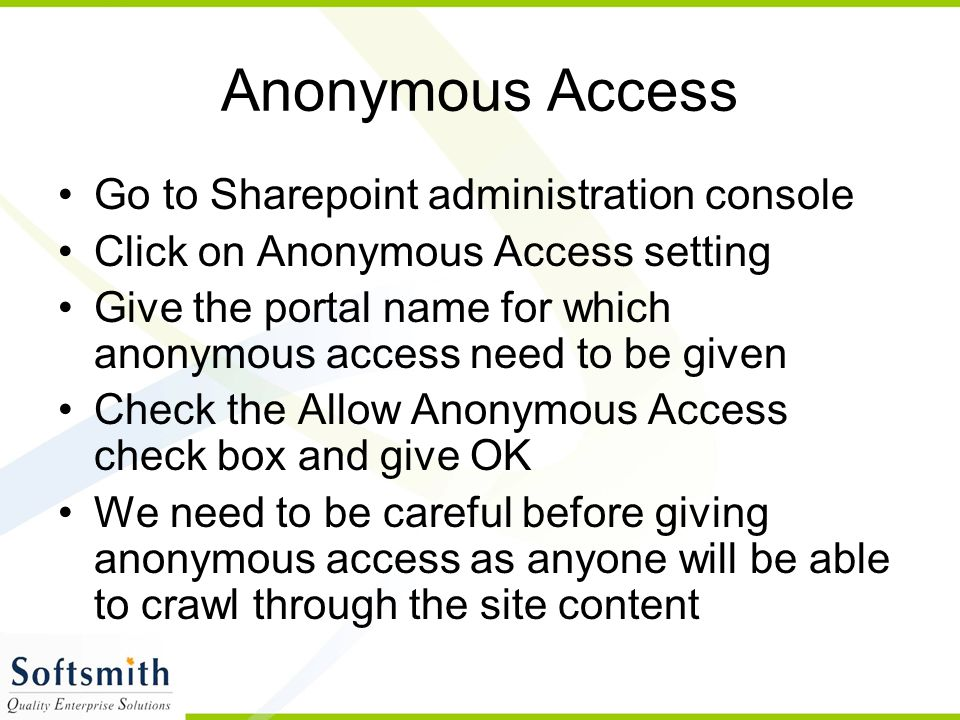 Anonymous Access Go to Sharepoint administration console Click on Anonymous Access setting Give the portal name for which anonymous access need to be given Check the Allow Anonymous Access check box and give OK We need to be careful before giving anonymous access as anyone will be able to crawl through the site content