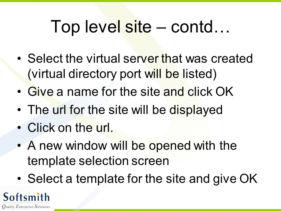 Top level site – contd… Select the virtual server that was created (virtual directory port will be listed) Give a name for the site and click OK The url for the site will be displayed Click on the url.