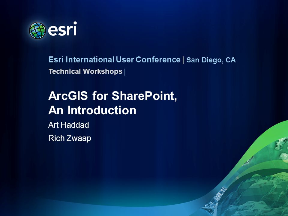 Esri International User Conference | San Diego, CA Technical Workshops | ArcGIS for SharePoint, An Introduction Art Haddad Rich Zwaap