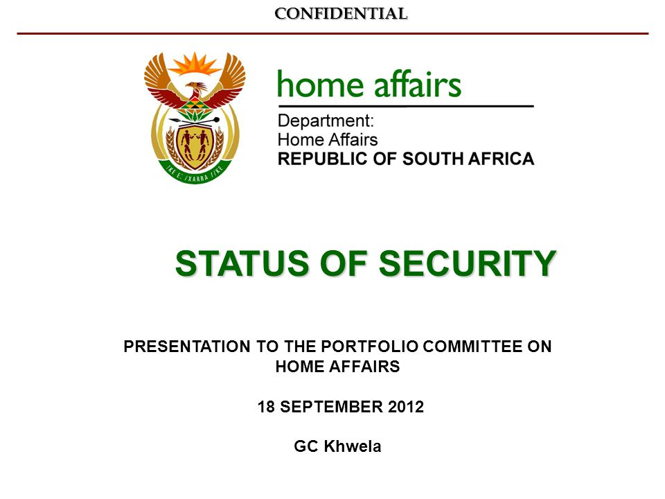 PRESENTATION TO THE PORTFOLIO COMMITTEE ON HOME AFFAIRS 18 SEPTEMBER 2012 GC KhwelaCONFIDENTIAL STATUS OF SECURITY