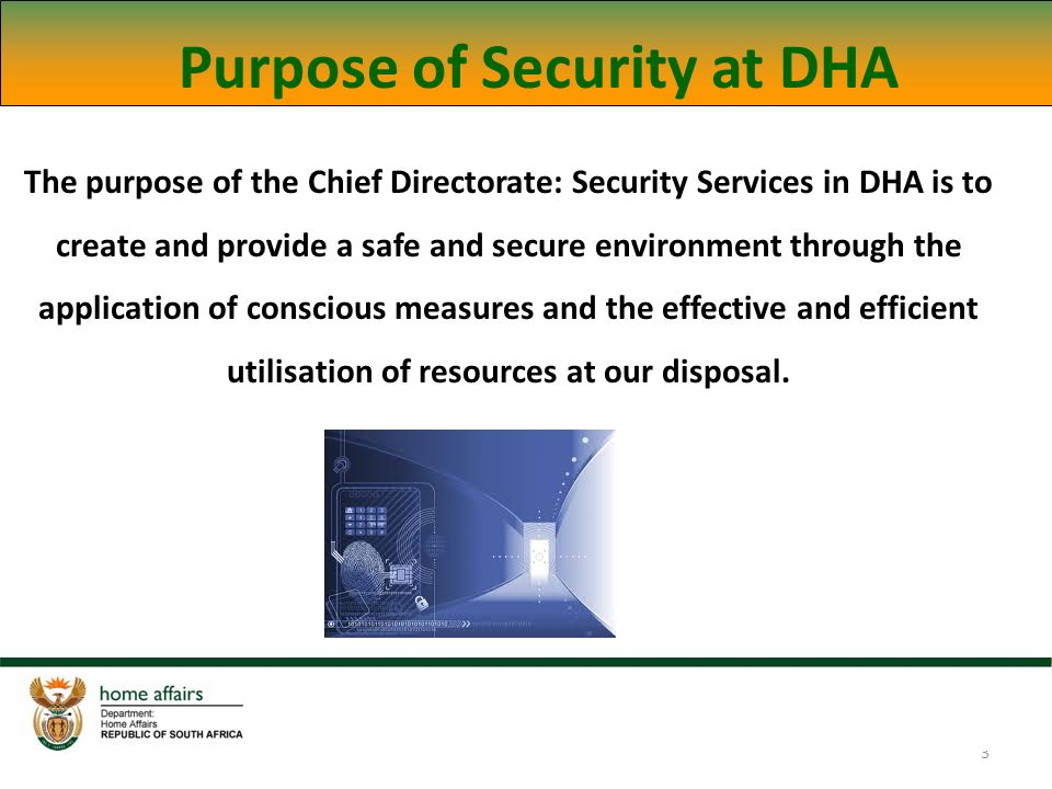 3 Purpose of Security at DHA The purpose of the Chief Directorate: Security Services in DHA is to create and provide a safe and secure environment through the application of conscious measures and the effective and efficient utilisation of resources at our disposal.