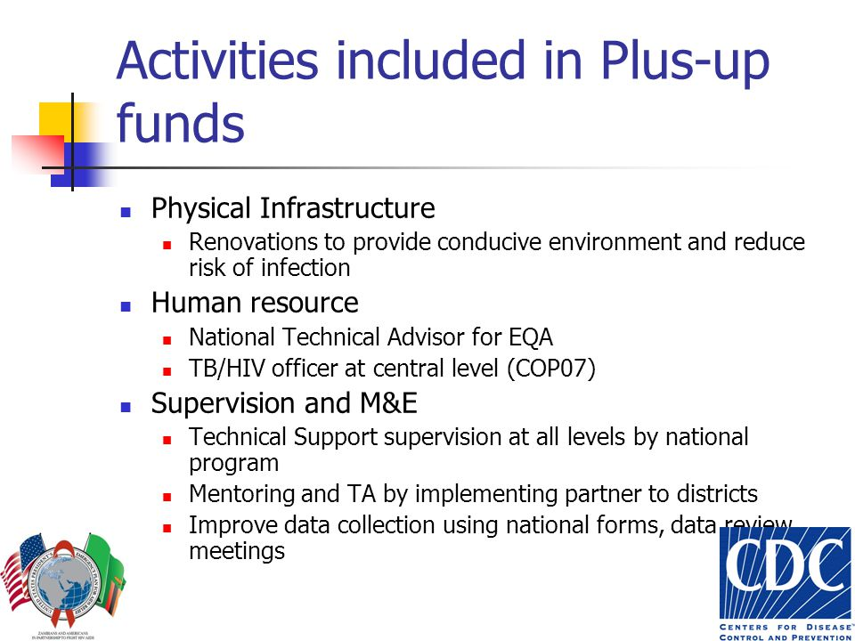 Activities included in Plus-up funds Physical Infrastructure Renovations to provide conducive environment and reduce risk of infection Human resource National Technical Advisor for EQA TB/HIV officer at central level (COP07) Supervision and M&E Technical Support supervision at all levels by national program Mentoring and TA by implementing partner to districts Improve data collection using national forms, data review meetings