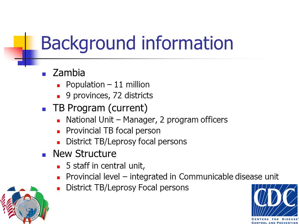 Background information Zambia Population – 11 million 9 provinces, 72 districts TB Program (current) National Unit – Manager, 2 program officers Provincial TB focal person District TB/Leprosy focal persons New Structure 5 staff in central unit, Provincial level – integrated in Communicable disease unit District TB/Leprosy Focal persons