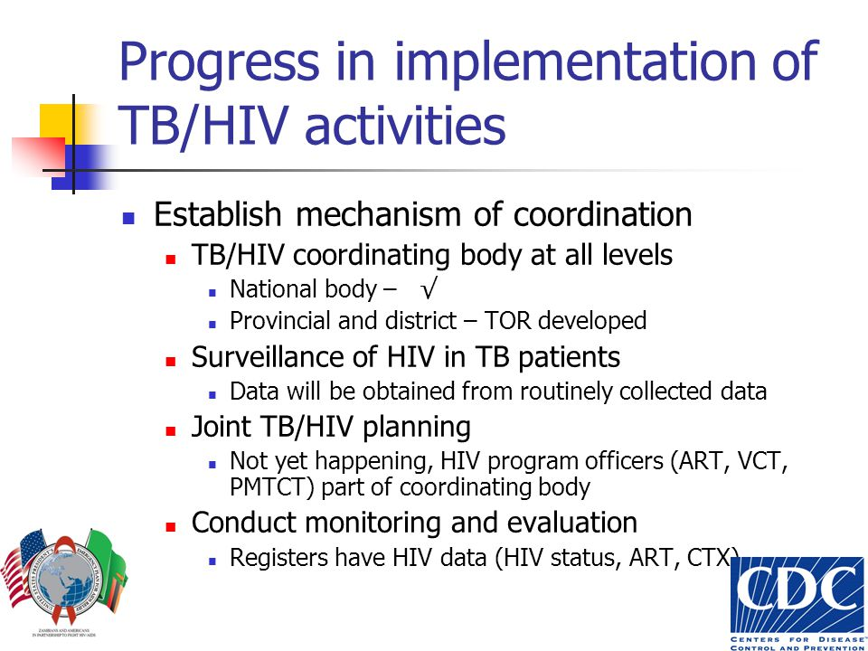 Progress in implementation of TB/HIV activities Establish mechanism of coordination TB/HIV coordinating body at all levels National body – √ Provincial and district – TOR developed Surveillance of HIV in TB patients Data will be obtained from routinely collected data Joint TB/HIV planning Not yet happening, HIV program officers (ART, VCT, PMTCT) part of coordinating body Conduct monitoring and evaluation Registers have HIV data (HIV status, ART, CTX)