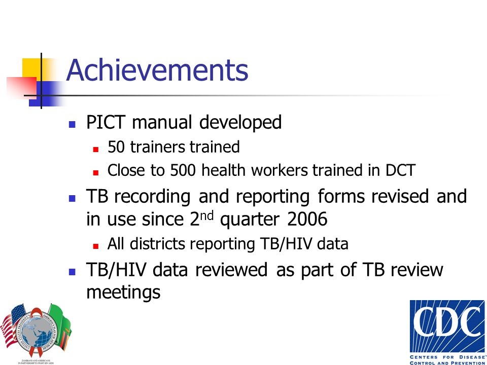 Achievements PICT manual developed 50 trainers trained Close to 500 health workers trained in DCT TB recording and reporting forms revised and in use since 2 nd quarter 2006 All districts reporting TB/HIV data TB/HIV data reviewed as part of TB review meetings