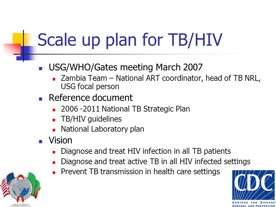Scale up plan for TB/HIV USG/WHO/Gates meeting March 2007 Zambia Team – National ART coordinator, head of TB NRL, USG focal person Reference document 2006 -2011 National TB Strategic Plan TB/HIV guidelines National Laboratory plan Vision Diagnose and treat HIV infection in all TB patients Diagnose and treat active TB in all HIV infected settings Prevent TB transmission in health care settings