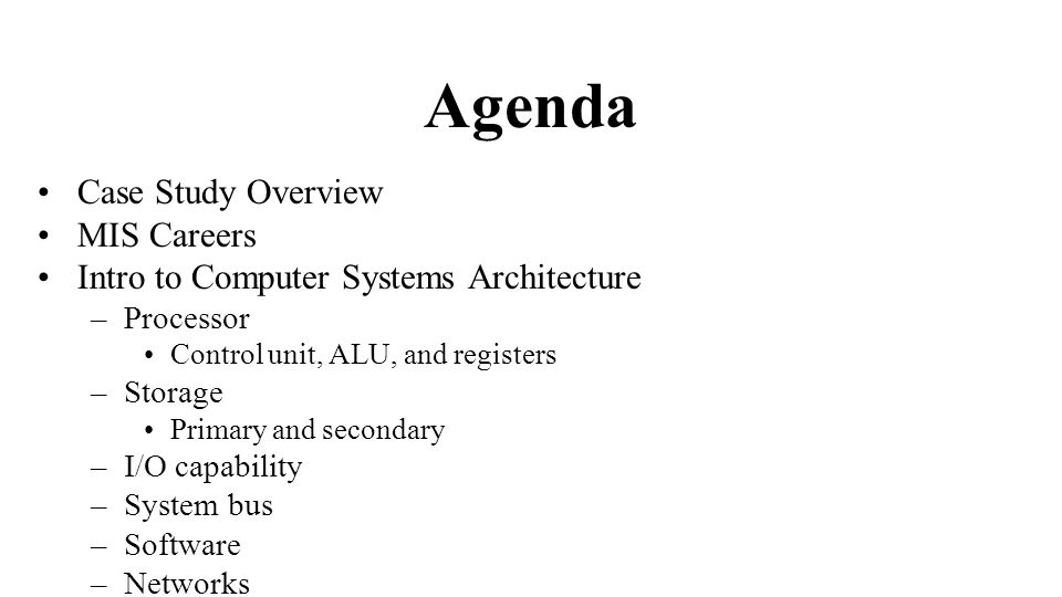 2 Agenda Case Study Overview MIS Careers Intro To Computer Systems  Architecture U2013Processor Control Unit, ALU, And Registers U2013Storage Primary  And Secondary ...