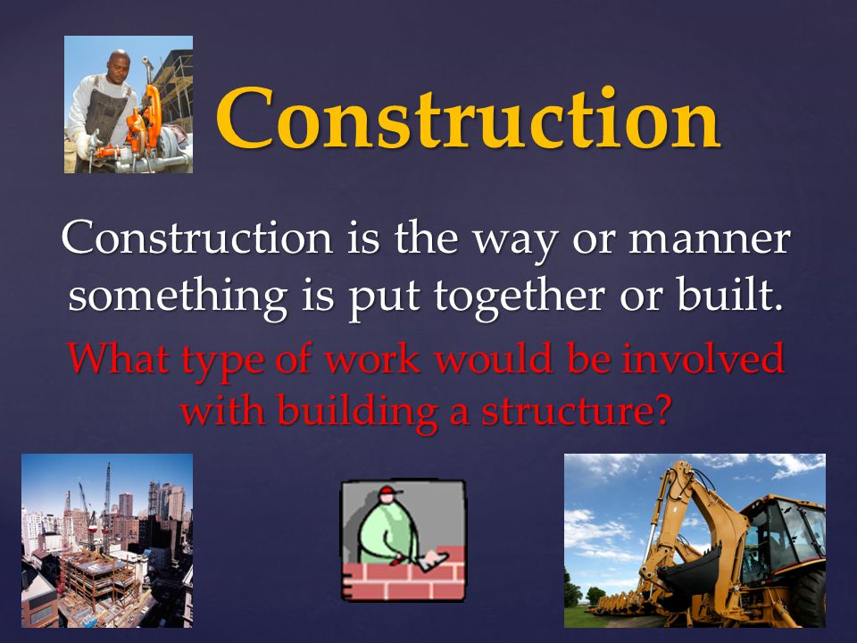 Construction is the way or manner something is put together or built.