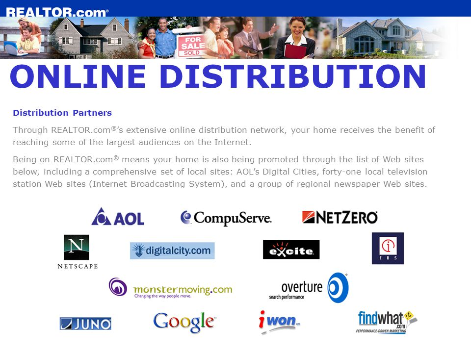 ONLINE DISTRIBUTION Distribution Partners Through REALTOR.com ® 's extensive online distribution network, your home receives the benefit of reaching some of the largest audiences on the Internet.