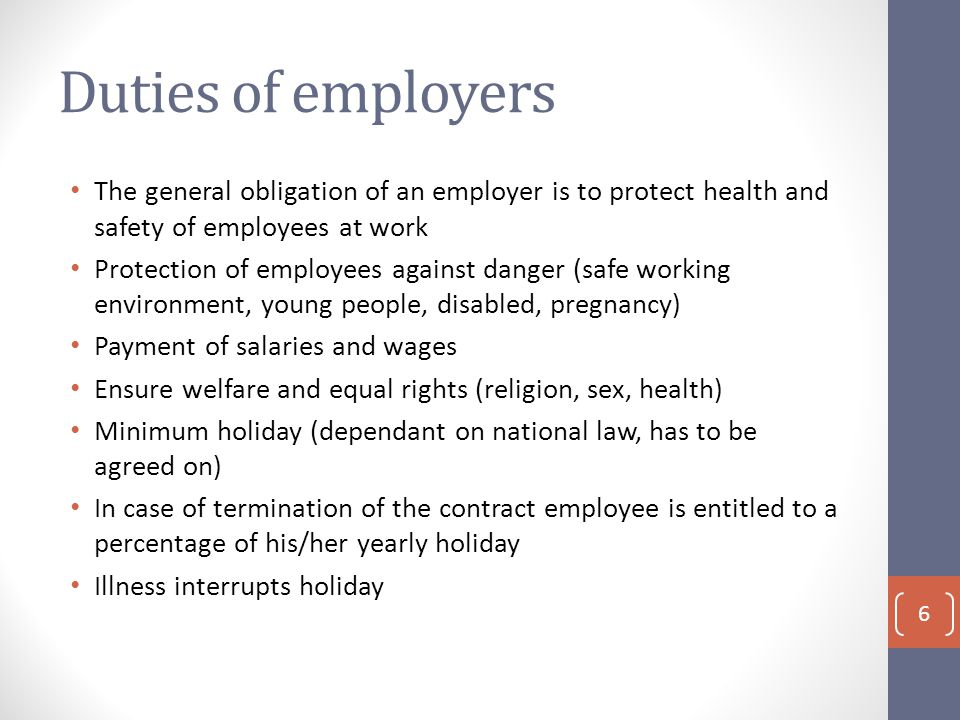 Duties of employers The general obligation of an employer is to protect health and safety of employees at work Protection of employees against danger (safe working environment, young people, disabled, pregnancy) Payment of salaries and wages Ensure welfare and equal rights (religion, sex, health) Minimum holiday (dependant on national law, has to be agreed on) In case of termination of the contract employee is entitled to a percentage of his/her yearly holiday Illness interrupts holiday 6