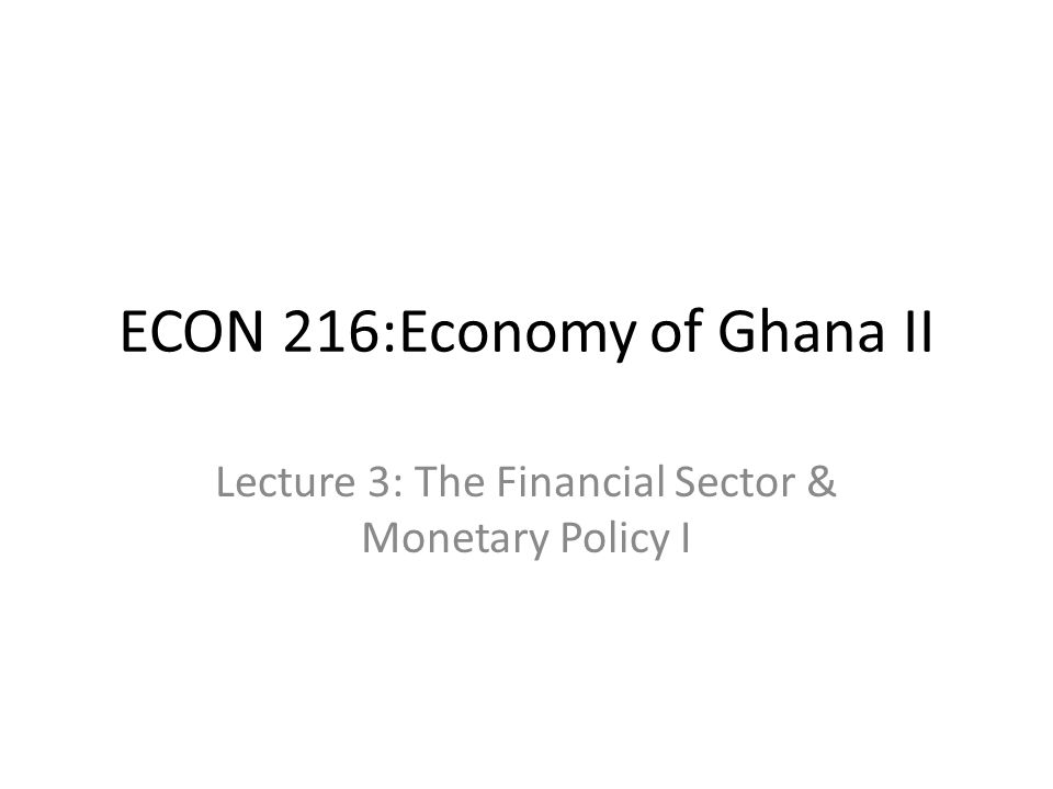 ECON 216:Economy of Ghana II Lecture 3: The Financial Sector & Monetary Policy I