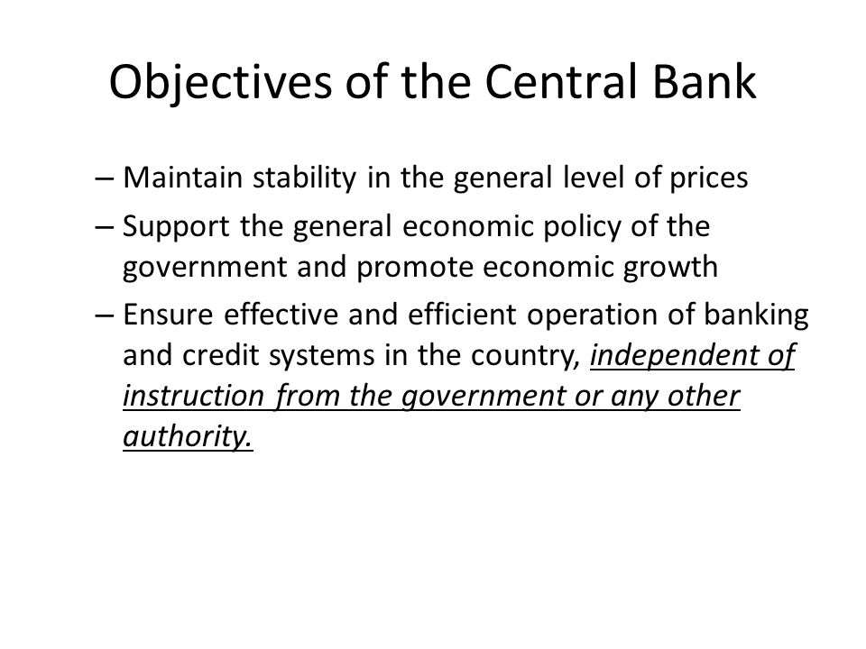 Objectives of the Central Bank – Maintain stability in the general level of prices – Support the general economic policy of the government and promote economic growth – Ensure effective and efficient operation of banking and credit systems in the country, independent of instruction from the government or any other authority.