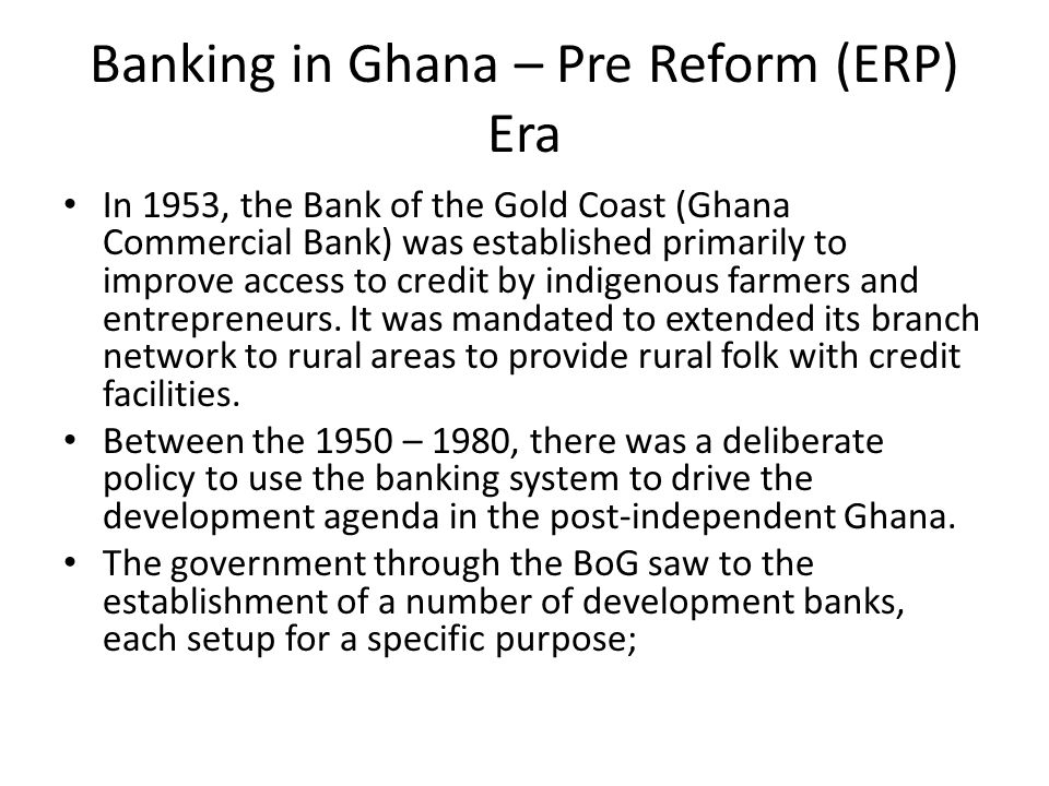 Banking in Ghana – Pre Reform (ERP) Era In 1953, the Bank of the Gold Coast (Ghana Commercial Bank) was established primarily to improve access to credit by indigenous farmers and entrepreneurs.