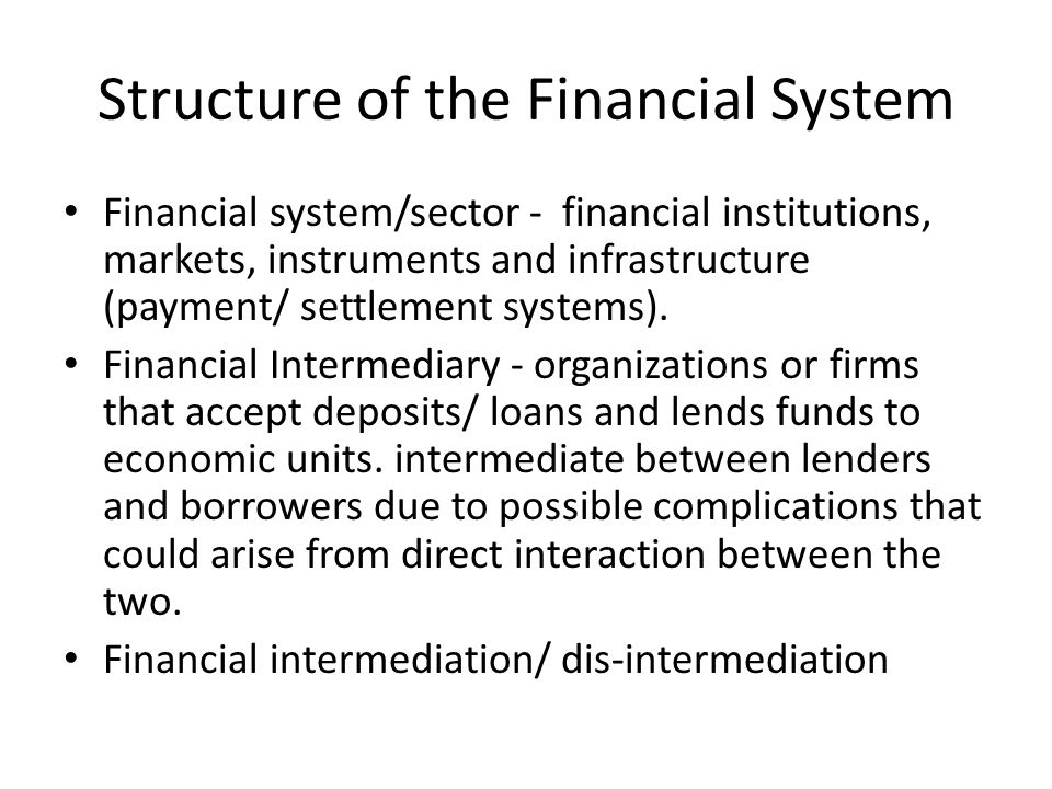 Structure of the Financial System Financial system/sector - financial institutions, markets, instruments and infrastructure (payment/ settlement systems).