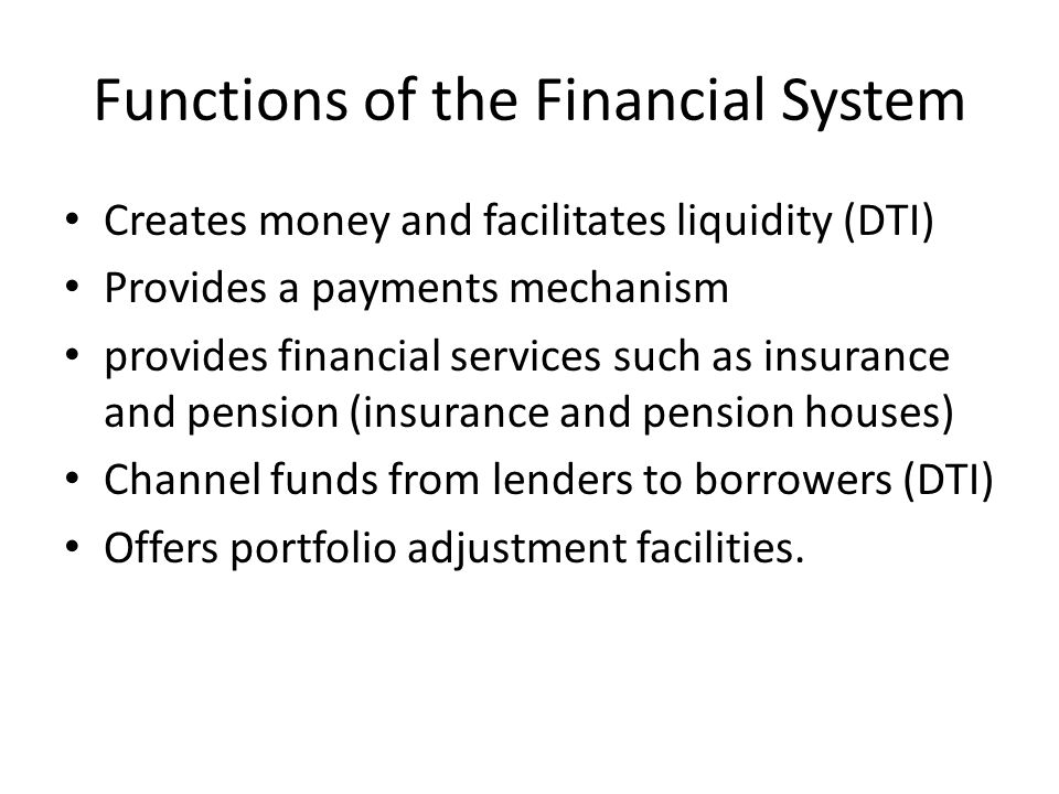 Functions of the Financial System Creates money and facilitates liquidity (DTI) Provides a payments mechanism provides financial services such as insurance and pension (insurance and pension houses) Channel funds from lenders to borrowers (DTI) Offers portfolio adjustment facilities.