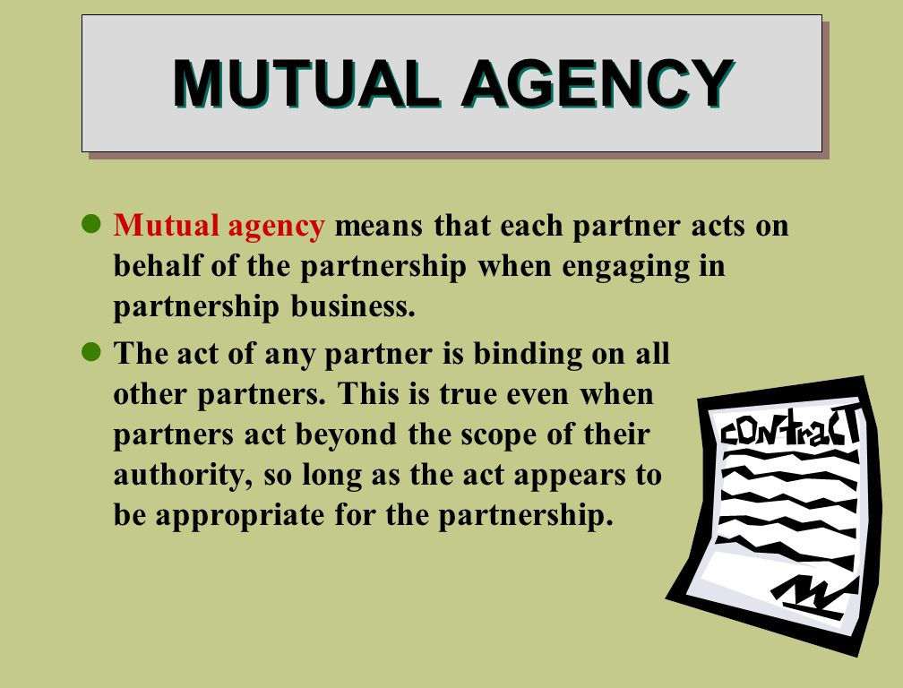 MUTUAL AGENCY Mutual agency means that each partner acts on behalf of the partnership when engaging in partnership business.