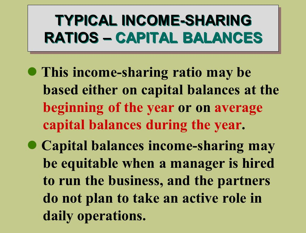 TYPICAL INCOME-SHARING RATIOS – CAPITAL BALANCES This income-sharing ratio may be based either on capital balances at the beginning of the year or on average capital balances during the year.