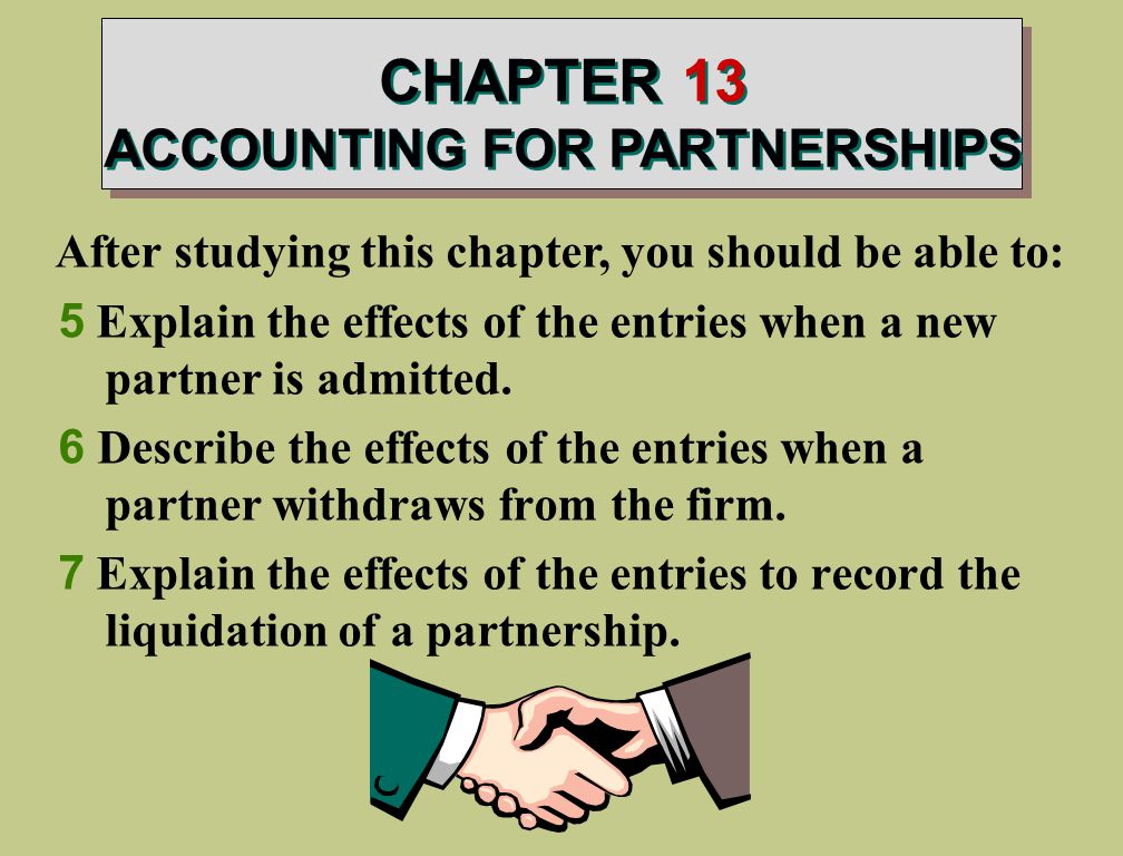 CHAPTER 13 ACCOUNTING FOR PARTNERSHIPS After studying this chapter, you should be able to: 5 Explain the effects of the entries when a new partner is admitted.