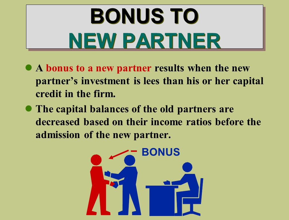 BONUS TO NEW PARTNER A bonus to a new partner results when the new partner's investment is lees than his or her capital credit in the firm.