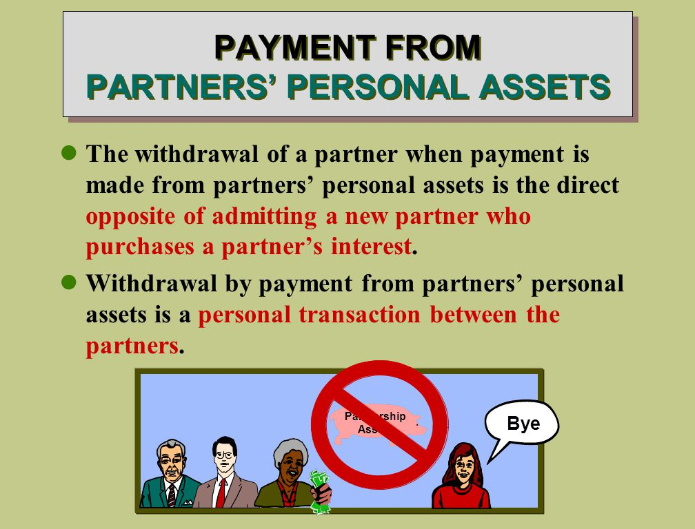 PAYMENT FROM PARTNERS' PERSONAL ASSETS The withdrawal of a partner when payment is made from partners' personal assets is the direct opposite of admitting a new partner who purchases a partner's interest.