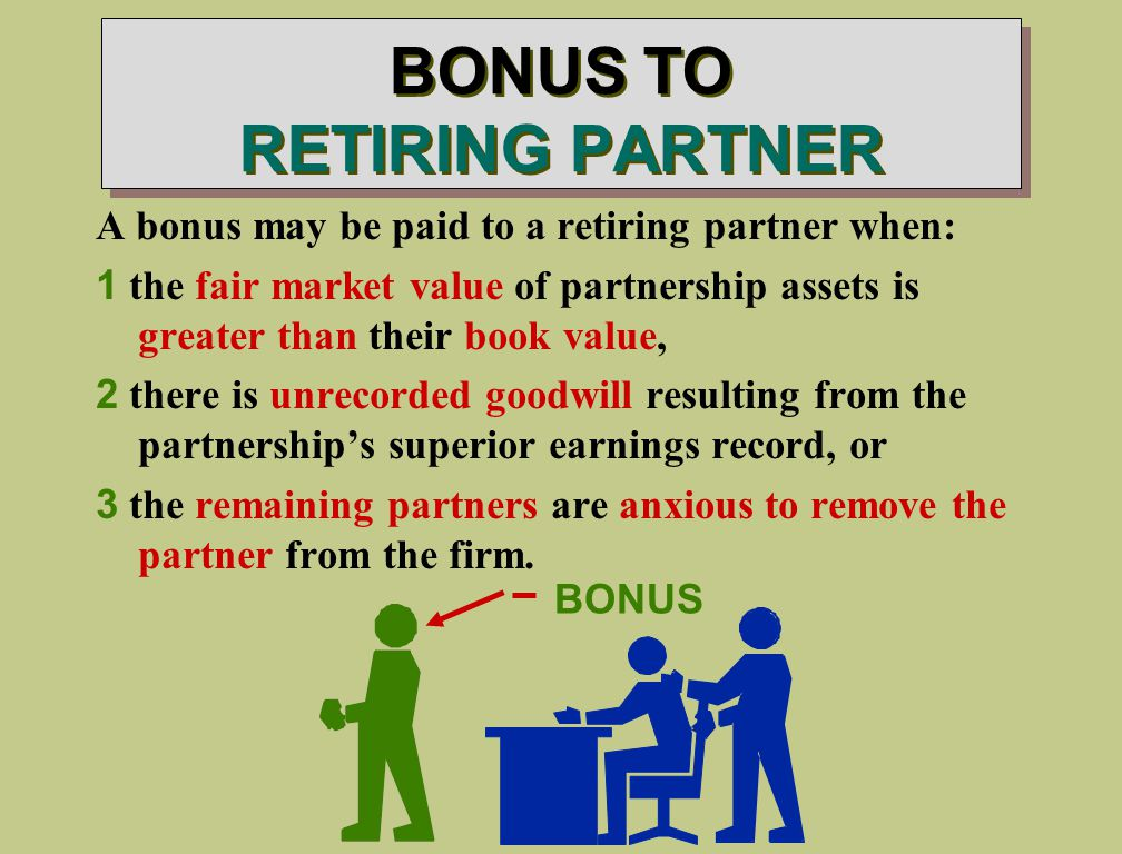 BONUS TO RETIRING PARTNER A bonus may be paid to a retiring partner when: 1 the fair market value of partnership assets is greater than their book value, 2 there is unrecorded goodwill resulting from the partnership's superior earnings record, or 3 the remaining partners are anxious to remove the partner from the firm.