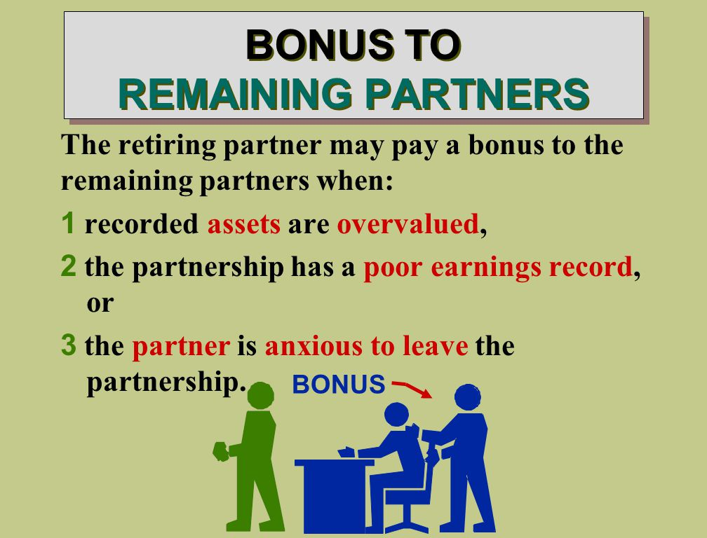 BONUS TO REMAINING PARTNERS The retiring partner may pay a bonus to the remaining partners when: 1 recorded assets are overvalued, 2 the partnership has a poor earnings record, or 3 the partner is anxious to leave the partnership.