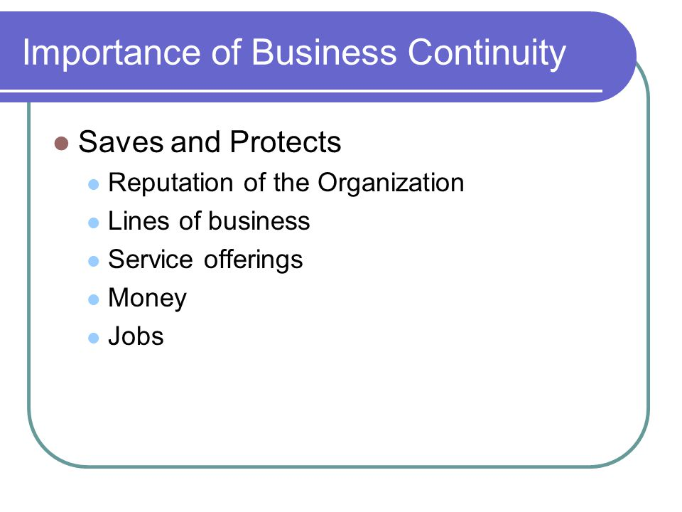 Importance of Business Continuity Saves and Protects Reputation of the Organization Lines of business Service offerings Money Jobs