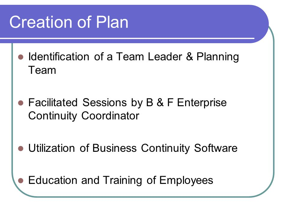 Creation of Plan Identification of a Team Leader & Planning Team Facilitated Sessions by B & F Enterprise Continuity Coordinator Utilization of Business Continuity Software Education and Training of Employees