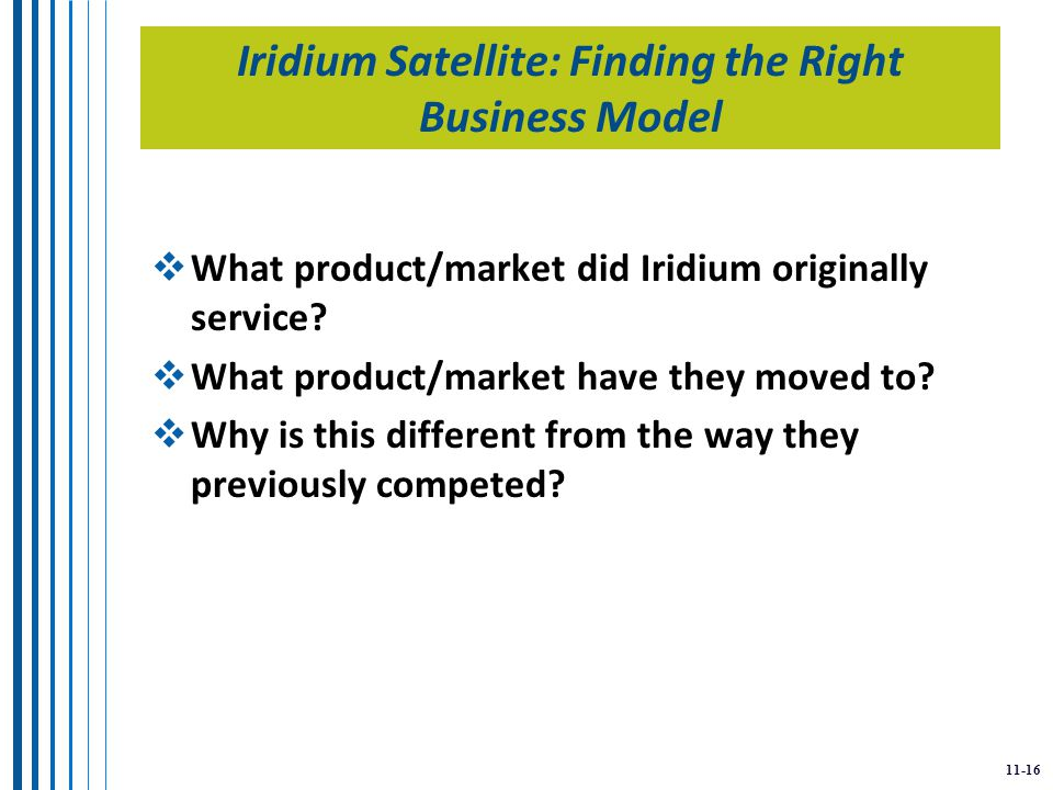 11-16 Iridium Satellite: Finding the Right Business Model  What product/market did Iridium originally service.