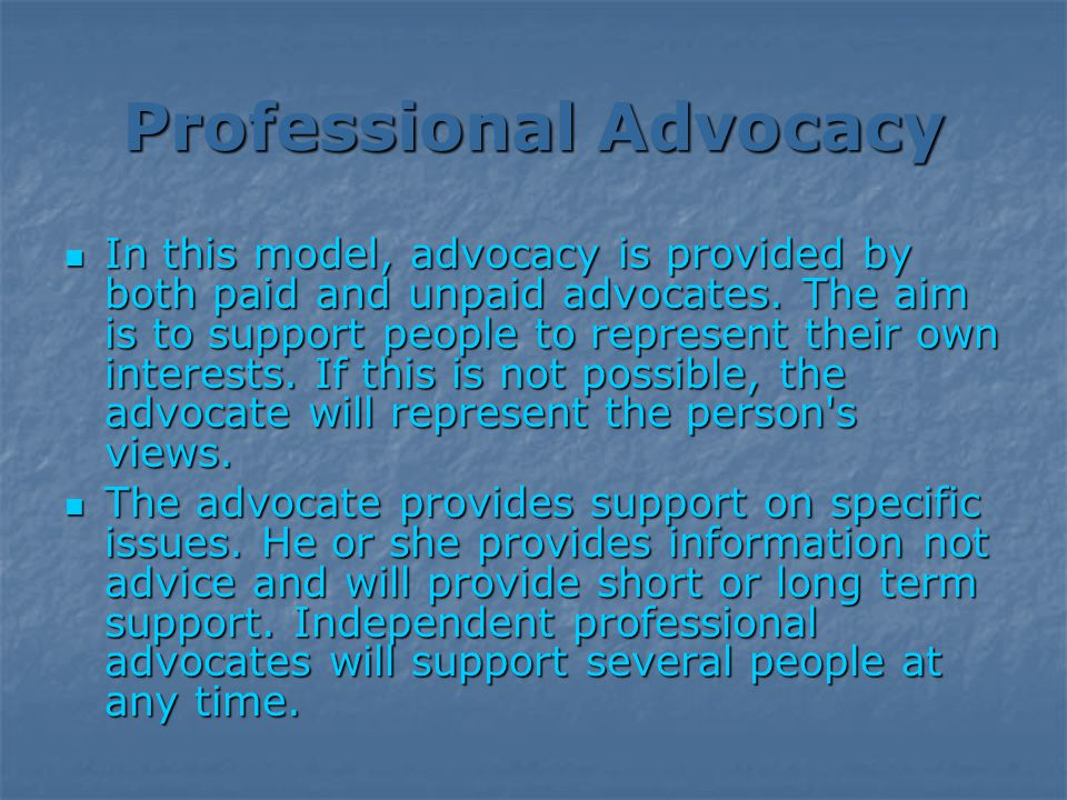 Professional Advocacy In this model, advocacy is provided by both paid and unpaid advocates.
